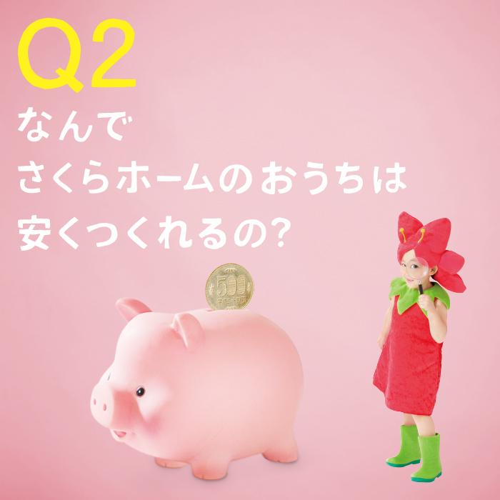 Q2. なんでさくらホームのおうちは安くつくれるの?